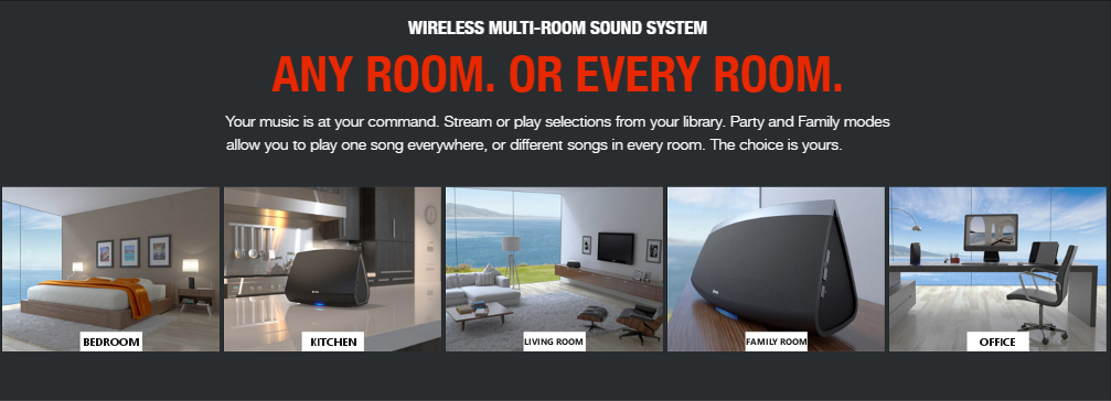 WIRELESS MULTI-ROOM SOUND SYSTEM ANY ROOM. OR EVERY ROOM. Your music is at your command. Stream or play selections from your library. Party and Family modes allow you to play one song everywhere, or different songs in every room. The choice is yours.